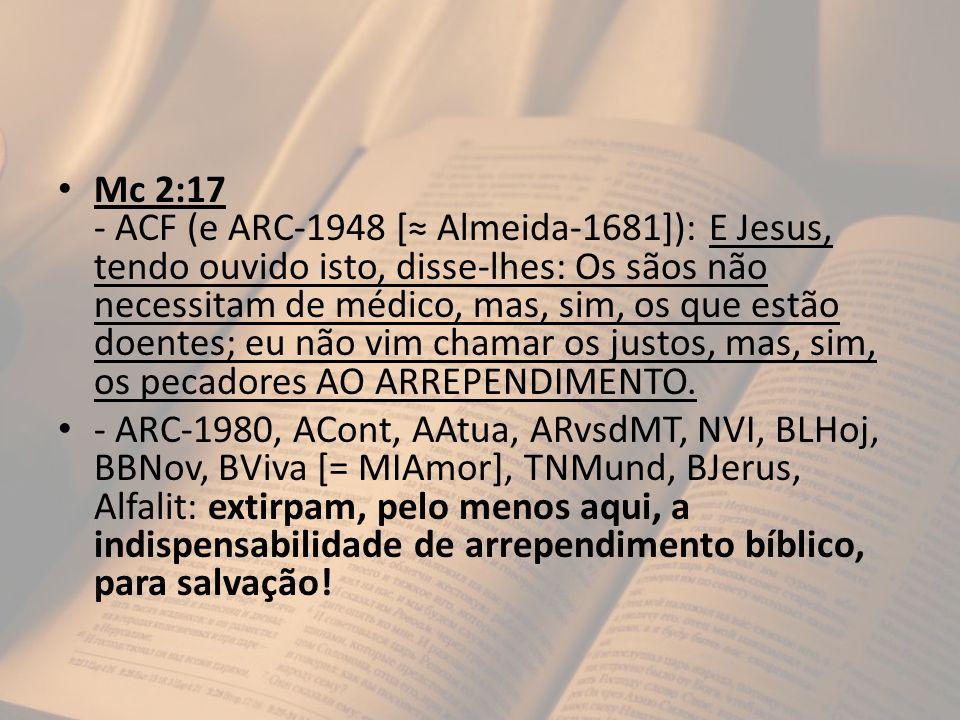 Mc 2:17 - ACF (e ARC-1948 [≈ Almeida-1681]): E Jesus, tendo ouvido isto, disse-lhes: Os sãos não necessitam de médico, mas, sim, os que estão doentes; eu não vim chamar os justos, mas, sim, os pecadores AO ARREPENDIMENTO.